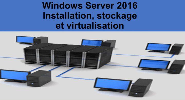 Windows Server 2016 - Installation, stockage et virtualisation